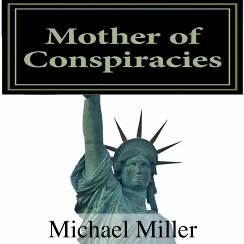 Mother of Conspiracies, Volume 1                   By:                                                                                                                                 Mr. Michael W. Miller                               Narrated by:                                                                                                                                 Gregg A. Rizzo                      Length: 11 hrs and 57 mins     Not rated yet     Overall 0.0