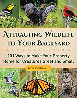 Attracting Wildlife to Your Backyard: 101 Ways to Make Your Property Home for Creatures Great and Small by [Josh VanBrakle]