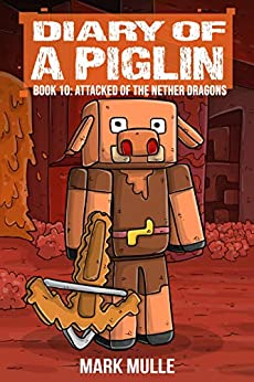 Diary of a Piglin Book 10: Attacked by the Nether Dragon by [Mark  Mulle]