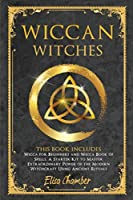 Wiccan Witches: This Book Includes: Wicca for Beginners and Wicca Book of Spells. A Starter Kit to Master the Extraordinary Power of the Modern Witchcraft Using Ancient Rituals