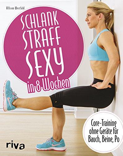 Schlank – straff – sexy in 8 Wochen: Core-Training ohne Geräte für Bauch, Beine, Po