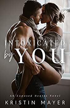 Intoxicated By You: An Exposed Hearts Novel by [Kristin Mayer]