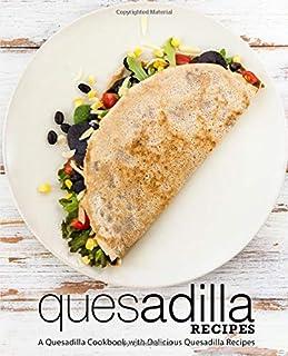 Quesadilla Recipes: A Quesadilla Cookbook with Delicious Quesadilla Recipes (2nd Edition)