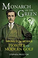 Monarch of the Green: Young Tom Morris: Pioneer of Modern Golf