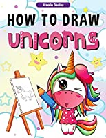 How to Draw Unicorns: : A Step-by-Step Drawing and Activity Book for Kids, How to Draw a Unicorn In a Simple and Fun Way