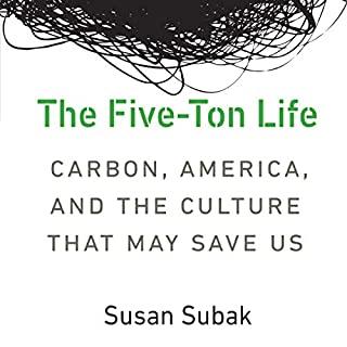 The Five-Ton Life: Carbon, America, and the Culture That May Save Us      Our Sustainable Future              By:                                                                                                                                 Susan Subak                               Narrated by:                                                                                                                                 Rosemary Benson                      Length: 8 hrs and 17 mins     4 ratings     Overall 3.5