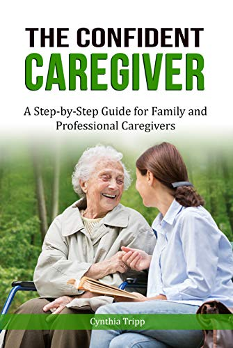 The Confident Caregiver: A Step-by-Step Guide For Family and Professional Caregivers (English Edition)