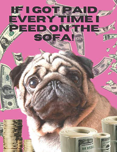 If I got paid every time I peed on the sofa!: 'Dog Humor Wide Ruled Lined Paper Notebook Journal: Cute Pug Workbook for Girls Kids Teens Students for ... Lovers. Paperback 8.5 by 11 ' (Pug loving)