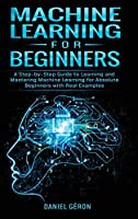 Machine Learning for Beginners: A Step-by-Step Guide to Learning and Mastering Machine Learning for Absolute Beginners with Real Examples