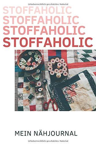 STOFFAHOLIC - Mein Nähjournal: Mein Nähplaner ° Einfache Organisation der Nähprojekte durch Inhaltsverzeichnis und Seitenzahlen/ ca.120 weiße Seiten ... Aufträge, Einkaufslisten und mehr