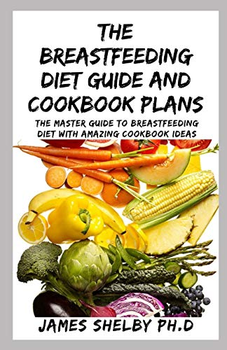 THE BREASTFEEDING DIET GUIDE AND COOKBOOK PLANS: The Master Guide To Breastfeeding Diet With Amazing Cookbook Ideas