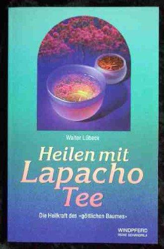 Heilen mit Lapacho-Tee : die Heilkraft des göttlichen Baumes.