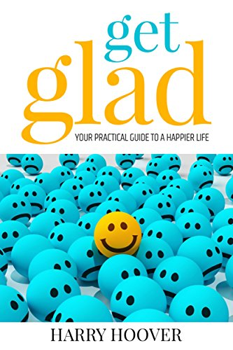 Book: Get Glad - Your Practical Guide To A Happier Life by Harry Hoover