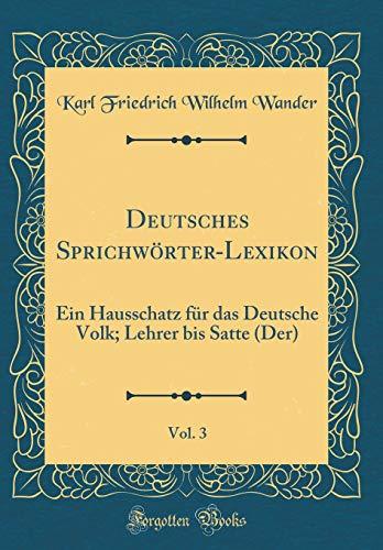 Deutsches Sprichwörter-Lexikon, Vol. 3: Ein Hausschatz für das Deutsche Volk; Lehrer bis Satte (Der) (Classic Reprint)