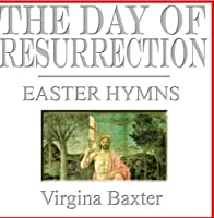 The Day Of Resurrection, Easter Hymns by Virgina Baxter
