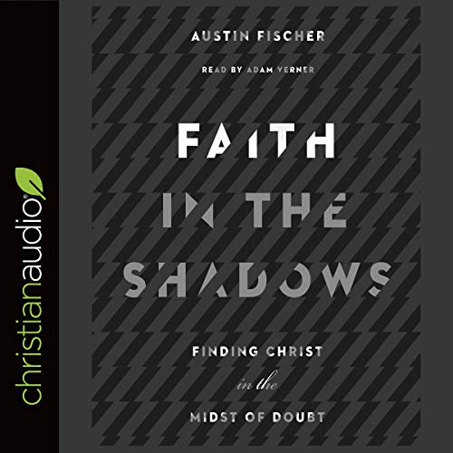 Faith in the Shadows     Finding Christ in the Midst of Doubt              By:                                                                                                                                 Austin Fischer                               Narrated by:                                                                                                                                 Adam Verner                      Length: 5 hrs and 44 mins     9 ratings     Overall 4.6