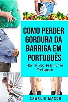 Como perder gordura da barriga Em português/ How to lose belly fat in Portuguese: um guia completo para perder peso e ter uma barriga lisa por [Charlie Mason]