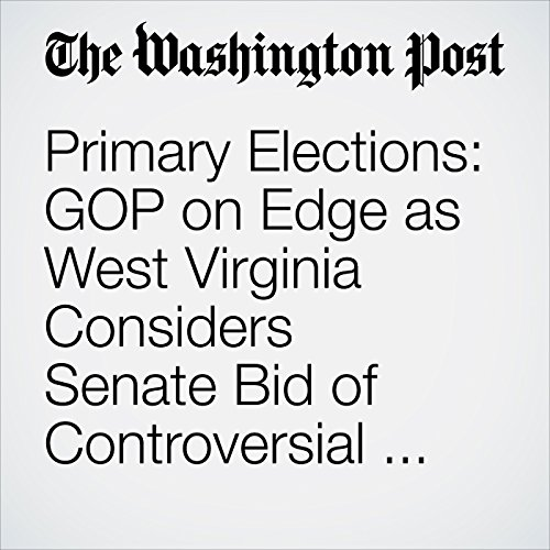 Primary Elections: GOP on Edge as West Virginia Considers Senate Bid of Controversial Coal Baron copertina