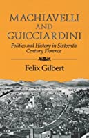 Machiavelli and Guicciardini: Politics and History in Sixteenth Century Florence by Felix Gilbert(1984-03-17)