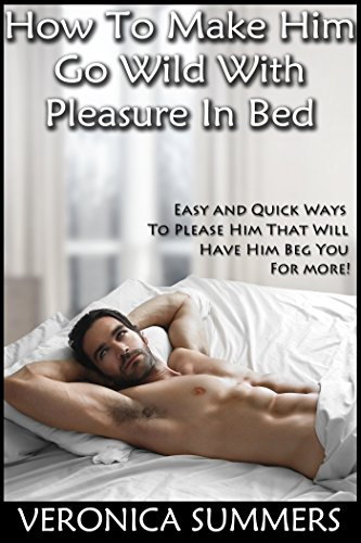 How To Make Him Go Wild With Pleasure In Bed: Easy and Quick Ways To Please Him That Will Have Him Beg You For More! (Please Your Man Book 1) (English Edition)