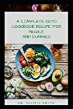 A COMPLETE KETO COOKBOOK RECIPES FOR NOVICE AND DUMMIES: YOUR GUIDE TO KETOGENIC DIETS BOOST ENERGY, AND COOLS IRRITATION WITH A MEAL PLAN (BREAKFAST, LUNCH, DINNER, AND DESSERT)