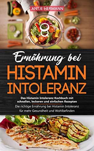 Ernährung bei Histamin Intoleranz - Das Histamin Intoleranz Kochbuch mit schnellen, leckeren und einfachen Rezepten: Die richtige Ernährung bei Histamin ... für mehr Gesundheit und Wohlbefinden