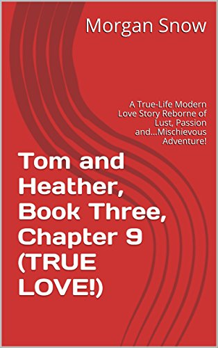 Tom and Heather, Book Three, Chapter 9 (TRUE LOVE!): A True-Life Modern Love Story Reborne of Lust, Passion and...Mischievous Adventure! (Tom and Heather, A Trilogy 3) (English Edition)