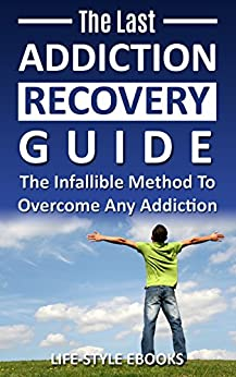 Addiction: The Last ADDICTION RECOVERY Guide - The Infallible Method To Overcome Any Addiction: (addiction, addiction recovery, breaking addiction, overcoming ... addiction recovery, recovery, clean Book 4) by [LIFE-STYLE]
