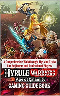 HYRULE WARRIORS AGE OF CALAMITY GAMING GUIDE BOOK: A Comprehensive Walkthrough Tips and Tricks For Beginners and Professional Players
