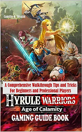HYRULE WARRIORS AGE OF CALAMITY GAMING GUIDE BOOK: A Comprehensive Walkthrough Tips and Tricks For Beginners and Professional Players (English Edition)