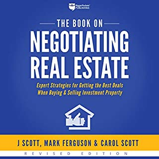 The Book on Negotiating Real Estate     Expert Strategies for Getting the Best Deals When Buying & Selling Investment Property              Written by:                                                                                                                                 J. Scott,                                                                                        Mark Ferguson,                                                                                        Carol Scott                               Narrated by:                                                                                                                                 Jackie Jae Cowsill,                                                                                        Bryan Jester,                                                                                        Ryan Drummond                      Length: 8 hrs and 4 mins     1 rating     Overall 3.0
