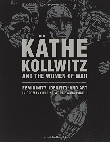 Käthe Kollwitz and the Women of War: Femininity, Identity, and Art in Germany during World Wars I and II