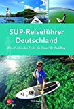 SUP-Reiseführer Deutschland: Die 50 schönsten Routen für Stand-Up-Paddling: Die 50 schönsten Spots für Stand Up Paddling