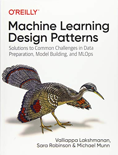 Machine Learning Design Patterns: Solutions to Common Challenges in Data...