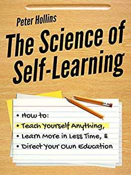 The Science of Self-Learning: How to Teach Yourself Anything, Learn More in Less Time, and Direct Your Own Education (Learning how to Learn Book 1) by [Peter Hollins]