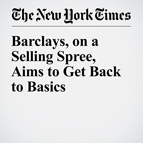 Barclays, on a Selling Spree, Aims to Get Back to Basics cover art