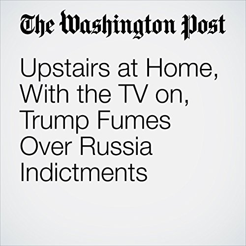 Upstairs at Home, With the TV on, Trump Fumes Over Russia Indictments copertina