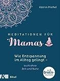 Meditationen für Mamas: Wie Entspannung im Alltag gelingt - auch ohne Zeit und Ruhe - Mit 3 Gratis-Downloads