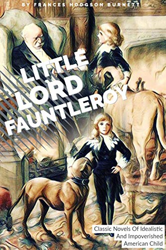 Little Lord Fauntleroy By Frances Hodgson Burnett: Classic Novels Of Idealistic And Impoverished American Child (Annotated) (English Edition)