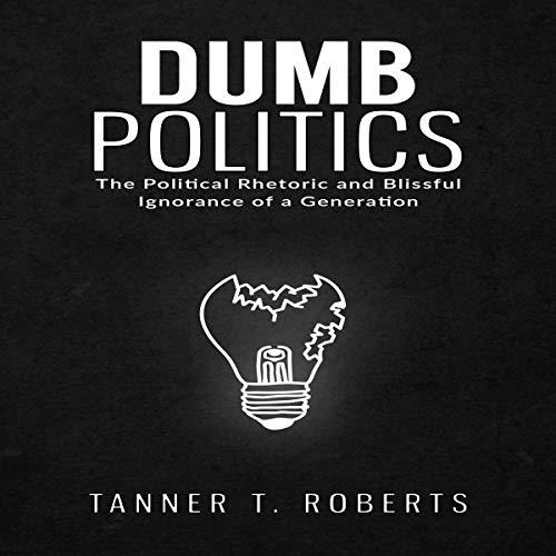 Dumb Politics: The Political Rhetoric and Blissful Ignorance of a Generation audiobook cover art