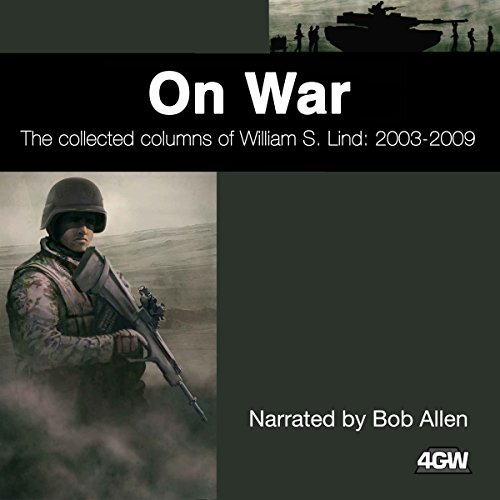 On War     The Collected Columns of William S. Lind 2003-2009              By:                                                                                                                                 William S. Lind                               Narrated by:                                                                                                                                 Bob Allen                      Length: 26 hrs and 44 mins     4 ratings     Overall 4.5
