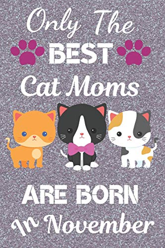 Only The Best Cat Moms Are Born in November: Cat Mom Gifts: Crazy Cat Lady Gifts: This Cat Notebook/ Cat Journal / Cat Women / Cat Planner has a cute ... size 120 pages lined ruled. Cat Lover Gifts.