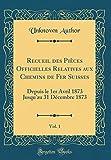 Recueil des Pices Officielles Relatives aux Chemins de Fer Suisses, Vol. 1:...