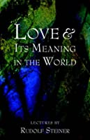Love & Its Meaning in the World by Rudolf Steiner(1998-11-01)