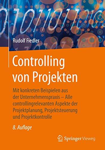 Controlling von Projekten: Mit konkreten Beispielen aus der Unternehmenspraxis – Alle controllingrelevanten Aspekte der Projektplanung, Projektsteuerung und Projektkontrolle