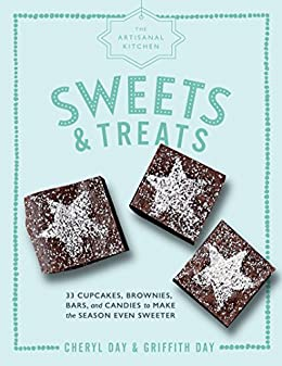 The Artisanal Kitchen: Sweets and Treats: 33 Cupcakes, Brownies, Bars, and Candies to Make the Season Even Sweeter by [Griffith Day, Cheryl Day]