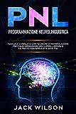 PNL (Programmazione Neurolinguistica): Manuale Completo con Tecniche di Manipolazione Mentale, Linguaggio del Corpo, L'Ipnosi e la Psicologia applicata alla PNL