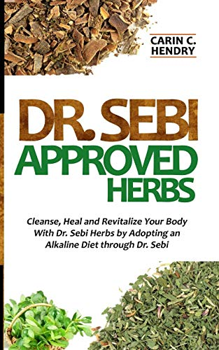 DR. SEBI APPROVED HERBS: Cleanse, Heal and Revitalize Your Body With Dr. Sebi Herbs by Adopting an Alkaline Diet through Dr. Sebi (Dr. Sebi Books)
