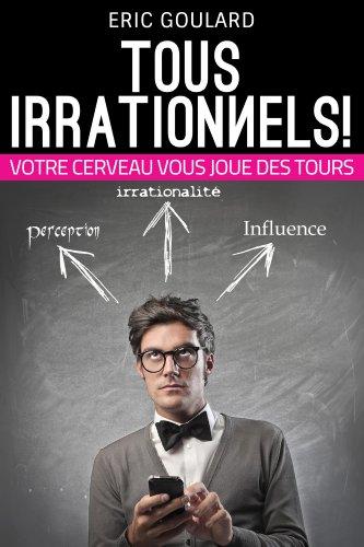 Tous Irrationnels! Votre cerveau vous joue des tours (Communication Non Verbale t. 2)