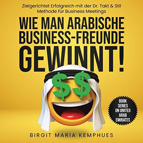 Wie Man Arabische Business Freunde Gewinnt!: Zielgerichtet Erfolgreich Mit Der Dr. Takt & Stil Methode Für Business Meetings (Interkulturell, ... - Verbale Kommunikation,)